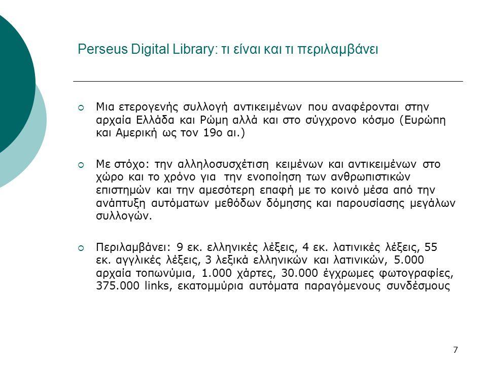 7 Perseus Digital Library: τι είναι και τι περιλαμβάνει  Μια ετερογενής συλλογή αντικειμένων που αναφέρονται στην αρχαία Ελλάδα και Ρώμη αλλά και στο σύγχρονο κόσμο (Ευρώπη και Αμερική ως τον 19ο αι.)  Με στόχο: την αλληλοσυσχέτιση κειμένων και αντικειμένων στο χώρο και το χρόνο για την ενοποίηση των ανθρωπιστικών επιστημών και την αμεσότερη επαφή με το κοινό μέσα από την ανάπτυξη αυτόματων μεθόδων δόμησης και παρουσίασης μεγάλων συλλογών.