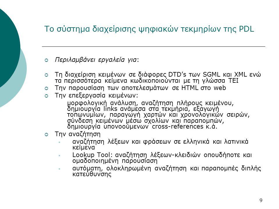 9 Το σύστημα διαχείρισης ψηφιακών τεκμηρίων της PDL  Περιλαμβάνει εργαλεία για:  Τη διαχείριση κειμένων σε διάφορες DTD's των SGML και XML ενώ τα περισσότερα κείμενα κωδικοποιούνται με τη γλώσσα ΤΕΙ  Την παρουσίαση των αποτελεσμάτων σε HTML στο web  Την επεξεργασία κειμένων: μορφολογική ανάλυση, αναζήτηση πλήρους κειμένου, δημιουργία links ανάμεσα στα τεκμήρια, εξαγωγή τοπωνυμίων, παραγωγή χαρτών και χρονολογικών σειρών, σύνδεση κειμένων μέσω σχολίων και παραπομπών, δημιουργία υπονοούμενων cross-references κ.ά.