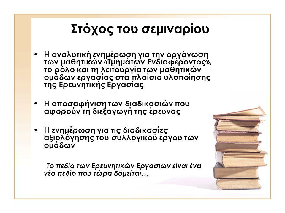 Στόχος του σεμιναρίου Η αναλυτική ενημέρωση για την οργάνωση των μαθητικών «Τμημάτων Ενδιαφέροντος», το ρόλο και τη λειτουργία των μαθητικών ομάδων εργασίας στα πλαίσια υλοποίησης της Ερευνητικής Εργασίας Η αποσαφήνιση των διαδικασιών που αφορούν τη διεξαγωγή της έρευνας Η ενημέρωση για τις διαδικασίες αξιολόγησης του συλλογικού έργου των ομάδων Το πεδίο των Ερευνητικών Εργασιών είναι ένα νέο πεδίο που τώρα δομείται…