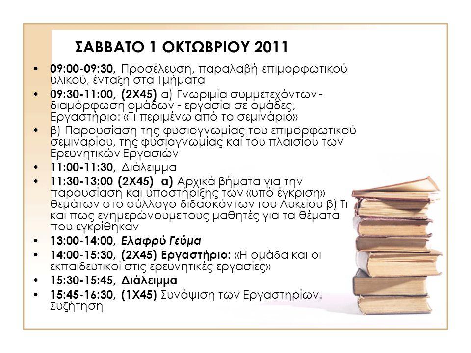 ΣΑΒΒΑΤΟ 1 ΟΚΤΩΒΡΙΟΥ 2011 09:00-09:30, Προσέλευση, παραλαβή επιμορφωτικού υλικού, ένταξη στα Τμήματα 09:30-11:00, (2Χ45) α) Γνωριμία συμμετεχόντων - διαμόρφωση ομάδων - εργασία σε ομάδες, Εργαστήριο: «Τι περιμένω από το σεμινάριο» β) Παρουσίαση της φυσιογνωμίας του επιμορφωτικού σεμιναρίου, της φυσιογνωμίας και του πλαισίου των Ερευνητικών Εργασιών 11:00-11:30, Διάλειμμα 11:30-13:00 (2Χ45) α) Αρχικά βήματα για την παρουσίαση και υποστήριξης των «υπό έγκριση» θεμάτων στο σύλλογο διδασκόντων του Λυκείου β) Τι και πως ενημερώνουμε τους μαθητές για τα θέματα που εγκρίθηκαν 13:00-14:00, Ελαφρύ Γεύμα 14:00-15:30, (2Χ45) Εργαστήριο: «Η ομάδα και οι εκπαιδευτικοί στις ερευνητικές εργασίες» 15:30-15:45, Διάλειμμα 15:45-16:30, (1Χ45) Συνόψιση των Εργαστηρίων.