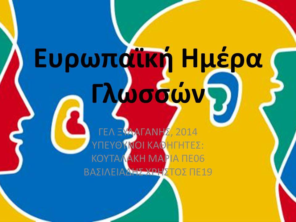 Ευρωπαϊκή Ημέρα Γλωσσών ΓΕΛ ΞΥΛΑΓΑΝΗΣ, 2014 ΥΠΕΥΘΥΝΟΙ ΚΑΘΗΓΗΤΕΣ: ΚΟΥΤΑΛΑΚΗ ΜΑΡΙΑ ΠΕ06 ΒΑΣΙΛΕΙΑΔΗΣ ΧΡΗΣΤΟΣ ΠΕ19
