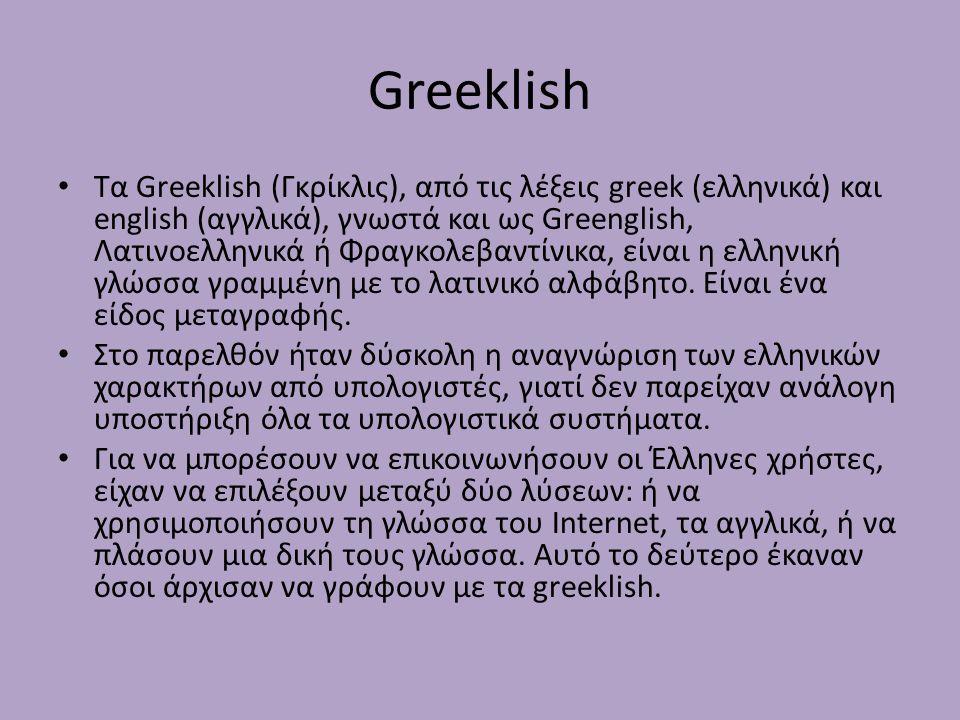 Greeklish Τα Greeklish (Γκρίκλις), από τις λέξεις greek (ελληνικά) και english (αγγλικά), γνωστά και ως Greenglish, Λατινοελληνικά ή Φραγκολεβαντίνικα, είναι η ελληνική γλώσσα γραμμένη με το λατινικό αλφάβητο.