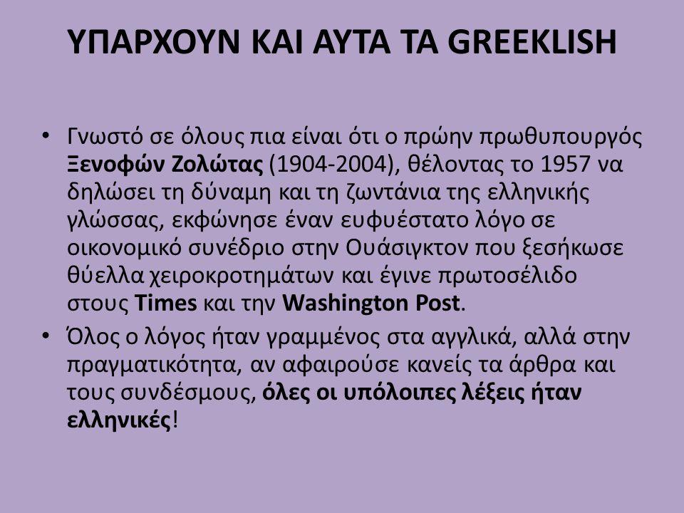 ΥΠΑΡΧΟΥΝ ΚΑΙ ΑΥΤΑ ΤΑ GREEKLISH Γνωστό σε όλους πια είναι ότι ο πρώην πρωθυπουργός Ξενοφών Ζολώτας (1904-2004), θέλοντας το 1957 να δηλώσει τη δύναμη και τη ζωντάνια της ελληνικής γλώσσας, εκφώνησε έναν ευφυέστατο λόγο σε οικονομικό συνέδριο στην Ουάσιγκτον που ξεσήκωσε θύελλα χειροκροτημάτων και έγινε πρωτοσέλιδο στους Times και την Washington Post.