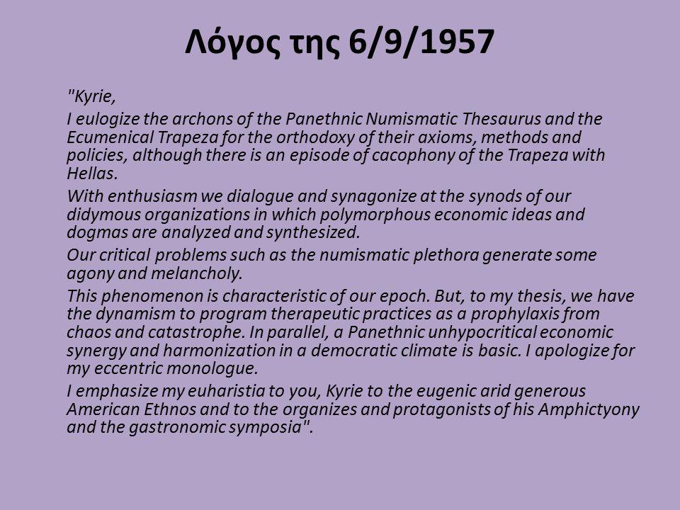 Λόγος της 6/9/1957 Kyrie, I eulogize the archons of the Panethnic Numismatic Thesaurus and the Ecumenical Trapeza for the orthodoxy of their axioms, methods and policies, although there is an episode of cacophony of the Trapeza with Hellas.