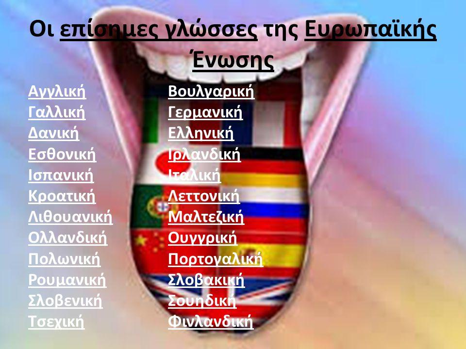 Οι επίσημες γλώσσες της Ευρωπαϊκής Ένωσης ΑγγλικήΒουλγαρική ΓαλλικήΓερμανική ΔανικήΕλληνική ΕσθονικήΙρλανδική ΙσπανικήΙταλική ΚροατικήΛεττονική ΛιθουανικήΜαλτεζική ΟλλανδικήΟυγγρική ΠολωνικήΠορτογαλική ΡουμανικήΣλοβακική ΣλοβενικήΣουηδική ΤσεχικήΦινλανδική