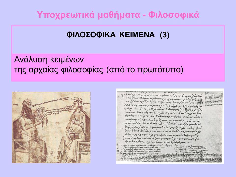 Υποχρεωτικά μαθήματα - Φιλοσοφικά ΦΙΛΟΣΟΦΙΚΑ ΚΕΙΜΕΝΑ (3) Ανάλυση κειμένων της αρχαίας φιλοσοφίας (από το πρωτότυπο)