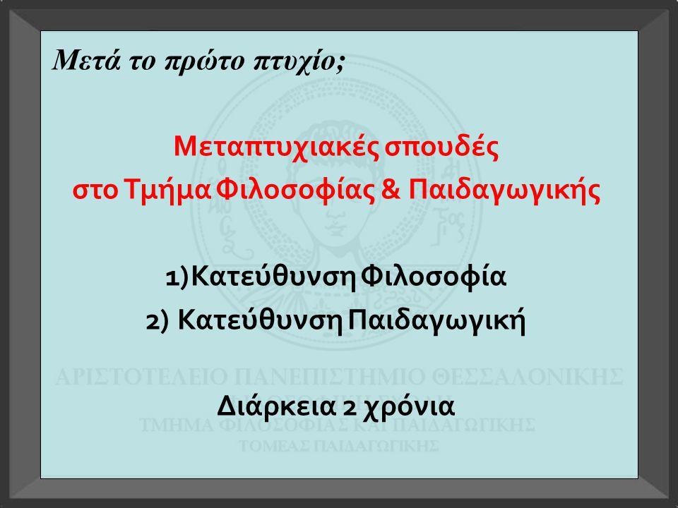 Μετά το πρώτο πτυχίο; Μεταπτυχιακές σπουδές στο Τμήμα Φιλοσοφίας & Παιδαγωγικής 1)Κατεύθυνση Φιλοσοφία 2) Κατεύθυνση Παιδαγωγική Διάρκεια 2 χρόνια