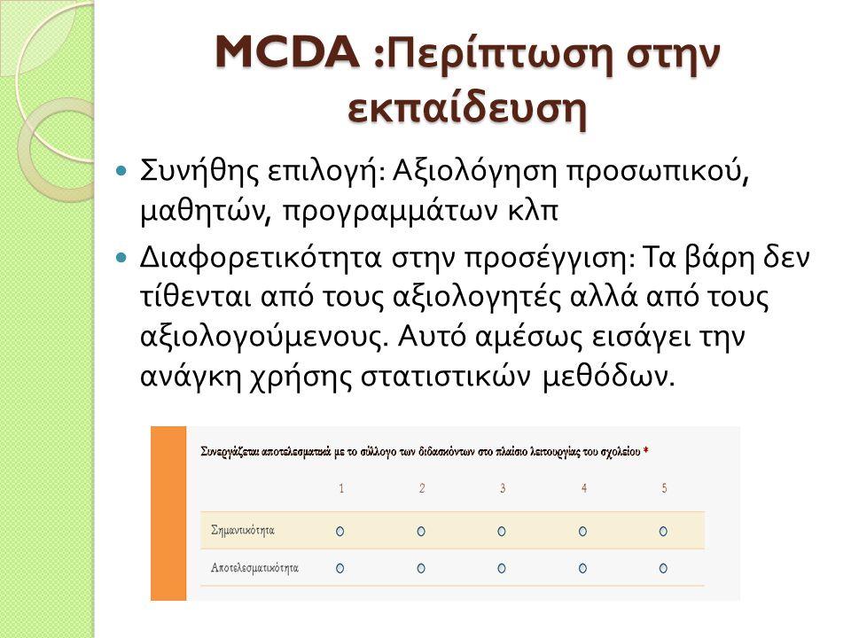 MCDA : Περίπτωση στην εκπαίδευση Συνήθης επιλογή : Αξιολόγηση προσωπικού, μαθητών, προγραμμάτων κλπ Διαφορετικότητα στην προσέγγιση : Τα βάρη δεν τίθε