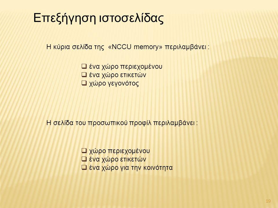 19  ένα χώρο περιεχομένου  ένα χώρο ετικετών  χώρο γεγονότος Επεξήγηση ιστοσελίδας Η κύρια σελίδα της «NCCU memory» περιλαμβάνει : Η σελίδα του προσωπικού προφίλ περιλαμβάνει :  χώρο περιεχομένου  ένα χώρο ετικετών  ένα χώρο για την κοινότητα