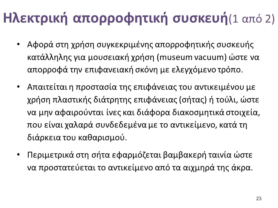 Ηλεκτρική απορροφητική συσκευή (1 από 2) Αφορά στη χρήση συγκεκριμένης απορροφητικής συσκευής κατάλληλης για μουσειακή χρήση (museum vacuum) ώστε να α
