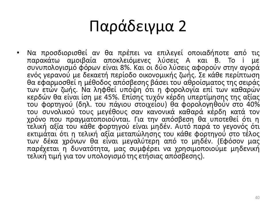 Παράδειγμα 2 Να προσδιορισθεί αν θα πρέπει να επιλεγεί οποιαδήποτε από τις παρακάτω αμοιβαία αποκλειόμενες λύσεις Α και Β. Το i με συνυπολογισμό φόρων