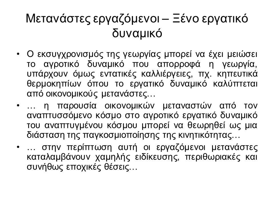 Μετανάστες εργαζόμενοι – Ξένο εργατικό δυναμικό Η εισαγωγή οικονομικών μεταναστών στην Ελληνική γεωργία συνδέεται με τη διεύρυνση των ευκαιριών εργασίας για τους κατοίκους του αγροτικού χώρου (π.χ.
