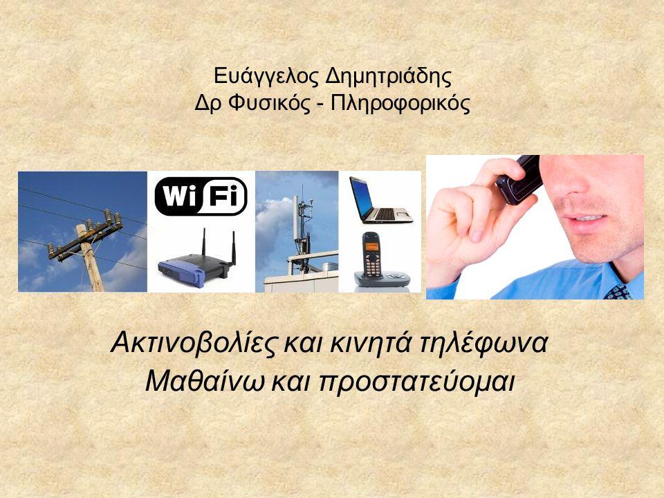 Ευάγγελος Δημητριάδης Δρ Φυσικός - Πληροφορικός Ακτινοβολίες και κινητά τηλέφωνα Μαθαίνω και προστατεύομαι