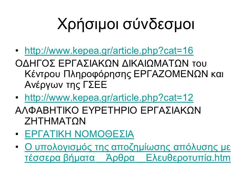 Χρήσιμοι σύνδεσμοι http://www.kepea.gr/article.php?cat=16 ΟΔΗΓΟΣ ΕΡΓΑΣΙΑΚΩΝ ΔΙΚΑΙΩΜΑΤΩΝ του Κέντρου Πληροφόρησης ΕΡΓΑΖΟΜΕΝΩΝ και Ανέργων της ΓΣΕΕ http://www.kepea.gr/article.php?cat=12 ΑΛΦΑΒΗΤΙΚΟ ΕΥΡΕΤΗΡΙΟ ΕΡΓΑΣΙΑΚΩΝ ΖΗΤΗΜΑΤΩΝ ΕΡΓΑΤΙΚΗ ΝΟΜΟΘΕΣΙΑ Ο υπολογισμός της αποζημίωσης απόλυσης με τέσσερα βήματα _ Άρθρα _ Ελευθεροτυπία.htmΟ υπολογισμός της αποζημίωσης απόλυσης με τέσσερα βήματα _ Άρθρα _ Ελευθεροτυπία.htm