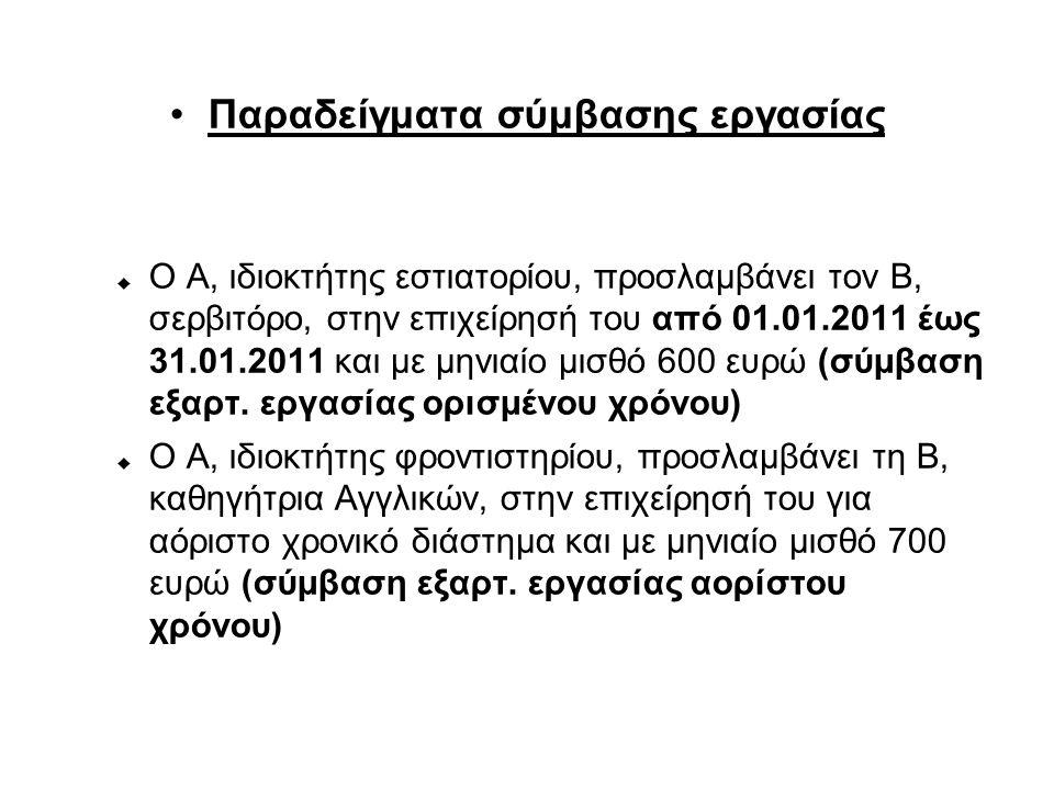 Παραδείγματα σύμβασης εργασίας  Ο Α, ιδιοκτήτης εστιατορίου, προσλαμβάνει τον Β, σερβιτόρο, στην επιχείρησή του από 01.01.2011 έως 31.01.2011 και με μηνιαίο μισθό 600 ευρώ (σύμβαση εξαρτ.