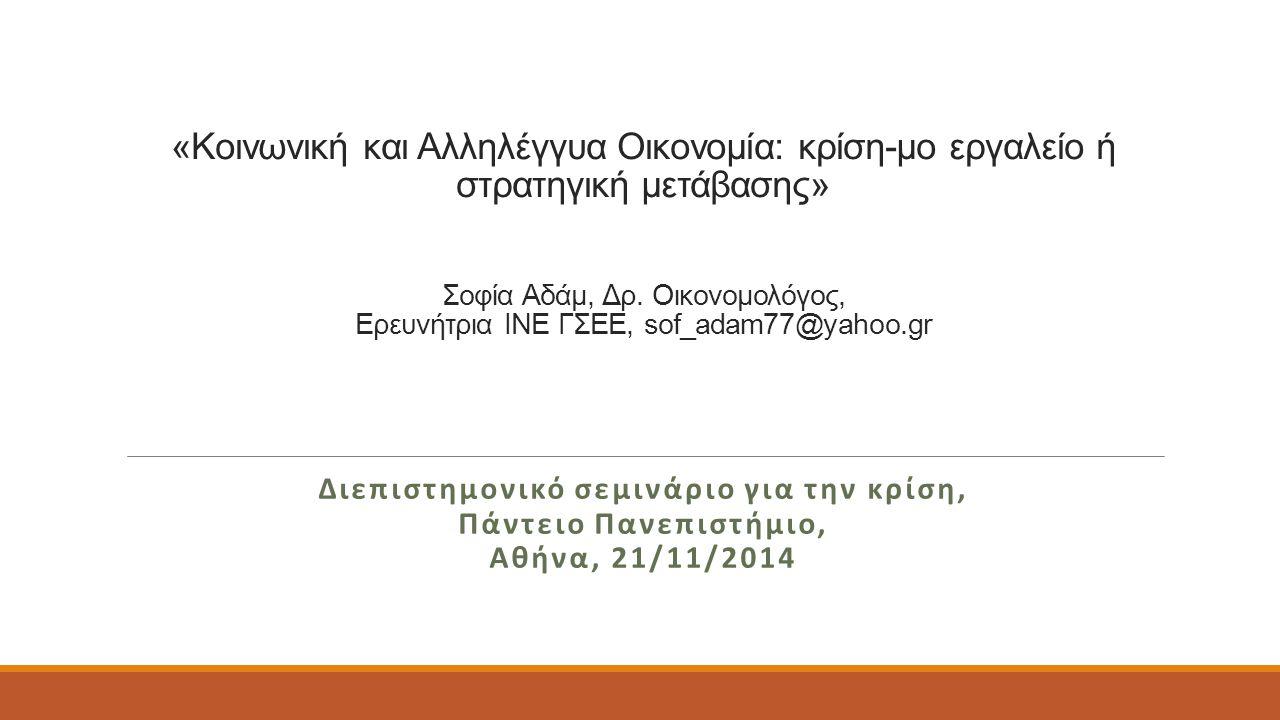 «Κοινωνική και Αλληλέγγυα Οικονομία: κρίση-μο εργαλείο ή στρατηγική μετάβασης» Σοφία Αδάμ, Δρ. Οικονομολόγος, Ερευνήτρια ΙΝΕ ΓΣΕΕ, sof_adam77@yahoo.gr