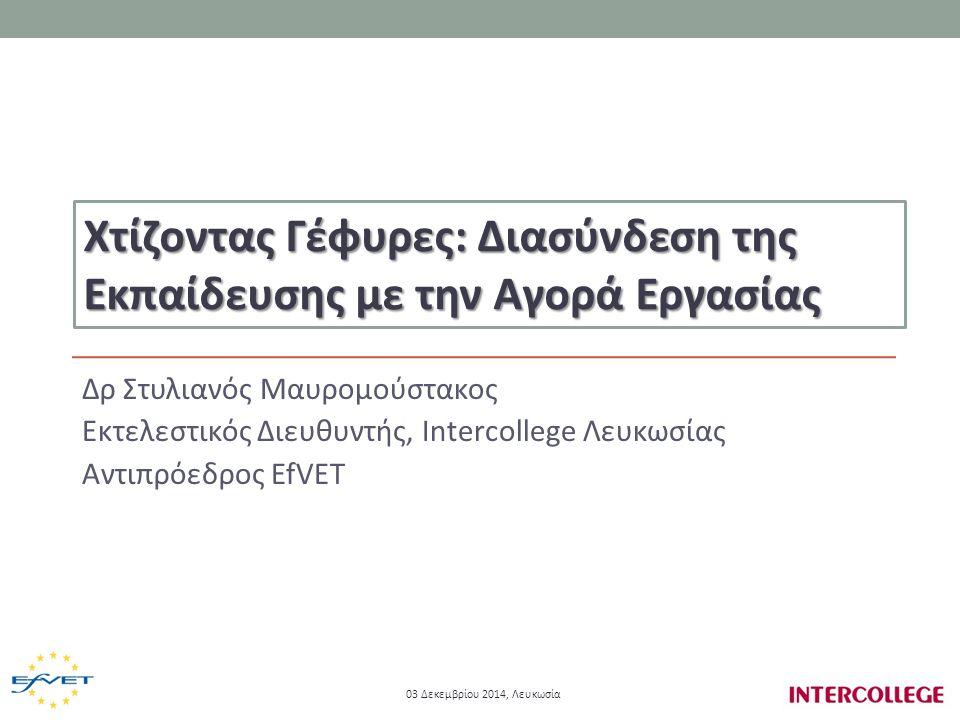 Δρ Στυλιανός Μαυρομούστακος Εκτελεστικός Διευθυντής, Intercollege Λευκωσίας Αντιπρόεδρος EfVET Χτίζοντας Γέφυρες: Διασύνδεση της Εκπαίδευσης με την Αγορά Εργασίας 03 Δεκεμβρίου 2014, Λευκωσία