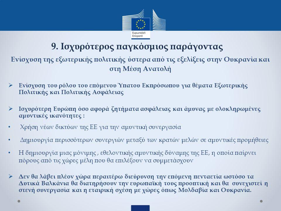 Ενίσχυση της εξωτερικής πολιτικής ύστερα από τις εξελίξεις στην Ουκρανία και στη Μέση Ανατολή  Ενίσχυση του ρόλου του επόμενου Ύπατου Εκπρόσωπου για θέματα Εξωτερικής Πολιτικής και Πολιτικής Ασφάλειας  Ισχυρότερη Ευρώπη όσο αφορά ζητήματα ασφάλειας και άμυνας με ολοκληρωμένες αμυντικές ικανότητες : Χρήση νέων δικτύων της ΕΕ για την αμυντική συνεργασία Δημιουργία περισσότερων συνεργιών μεταξύ των κρατών μελών σε αμυντικές προμήθειες Η δημιουργία μιας μόνιμης, εθελοντικής αμυντικής δύναμης της ΕΕ, η οποία παίρνει πόρους από τις χώρες μέλη που θα επιλέξουν να συμμετάσχουν  Δεν θα λάβει πλέον χώρα περαιτέρω διεύρυνση την επόμενη πενταετία ωστόσο τα Δυτικά Βαλκάνια θα διατηρήσουν την ευρωπαϊκή τους προοπτική και θα συνεχιστεί η στενή συνεργασία και η εταιρική σχέση με χώρες όπως Μολδαβία και Ουκρανία.