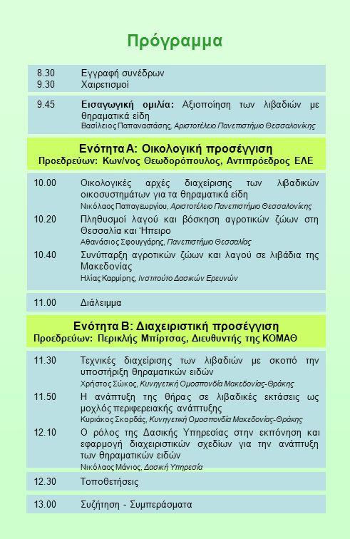 8.30Εγγραφή συνέδρων 9.30Χαιρετισμοί 10.00Οικολογικές αρχές διαχείρισης των λιβαδικών οικοσυστημάτων για τα θηραματικά είδη Νικόλαος Παπαγεωργίου, Αριστοτέλειο Πανεπιστήμιο Θεσσαλονίκης 10.20Πληθυσμοί λαγού και βόσκηση αγροτικών ζώων στη Θεσσαλία και 'Ηπειρο Αθανάσιος Σφουγγάρης, Πανεπιστήμιο Θεσσαλίας 10.40Συνύπαρξη αγροτικών ζώων και λαγού σε λιβάδια της Μακεδονίας Ηλίας Καρμίρης, Ινστιτούτο Δασικών Ερευνών Ενότητα Α: Οικολογική προσέγγιση Προεδρεύων: Κων/νος Θεωδορόπουλος, Αντιπρόεδρος ΕΛΕ 9.45Εισαγωγική ομιλία: Αξιοποίηση των λιβαδιών με θηραματικά είδη Βασίλειος Παπαναστάσης, Αριστοτέλειο Πανεπιστήμιο Θεσσαλονίκης Ενότητα Β: Διαχειριστική προσέγγιση Προεδρεύων: Περικλής Μπίρτσας, Διευθυντής της ΚΟΜΑΘ 11.30Τεχνικές διαχείρισης των λιβαδιών με σκοπό την υποστήριξη θηραματικών ειδών Χρήστος Σώκος, Κυνηγετική Ομοσπονδία Μακεδονίας-Θράκης 11.50Η ανάπτυξη της θήρας σε λιβαδικές εκτάσεις ως μοχλός περιφερειακής ανάπτυξης Κυριάκος Σκορδάς, Κυνηγετική Ομοσπονδία Μακεδονίας-Θράκης 12.10Ο ρόλος της Δασικής Υπηρεσίας στην εκπόνηση και εφαρμογή διαχειριστικών σχεδίων για την ανάπτυξη των θηραματικών ειδών Νικόλαος Μάνιος, Δασική Υπηρεσία Πρόγραμμα 11.00Διάλειμμα 12.30Τοποθετήσεις 13.00Συζήτηση - Συμπεράσματα