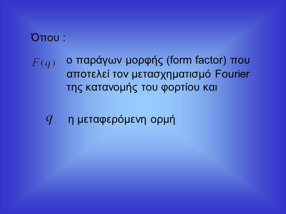 ο παράγων μορφής (form factor) που αποτελεί τον μετασχηματισμό Fourier της κατανομής του φορτίου και η μεταφερόμενη ορμή Όπου :