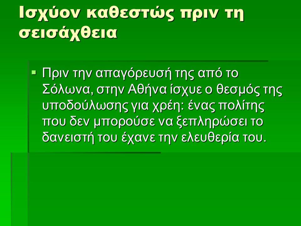 Νομοθεσία του Σόλωνα  Η σεισάχθεια καταργούνταν τα υφιστάμενα χρέη ιδιωτών προς ιδιώτες και προς το δημόσιο, καταργήθηκε ο δανεισμός με εγγύηση την προσωπική ελευθερία του δανειολήπτη και των μελών της οικογένειάς του, ενώ απελευθερώθηκαν και όσοι Αθηναίοι είχαν γίνει δούλοι λόγω χρεών στην ίδια την Αθήνα και επαναφέρθηκαν στην πόλη όσοι εν τω μεταξύ είχαν μεταπωληθεί στο εξωτερικό.