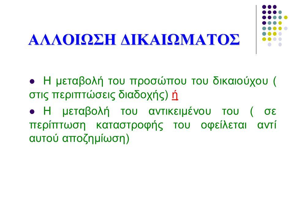ΑΛΛΟΙΩΣΗ ΔΙΚΑΙΩΜΑΤΟΣ H μεταβολή του προσώπου του δικαιούχου ( στις περιπτώσεις διαδοχής) ή Η μεταβολή του αντικειμένου του ( σε περίπτωση καταστροφής του οφείλεται αντί αυτού αποζημίωση)