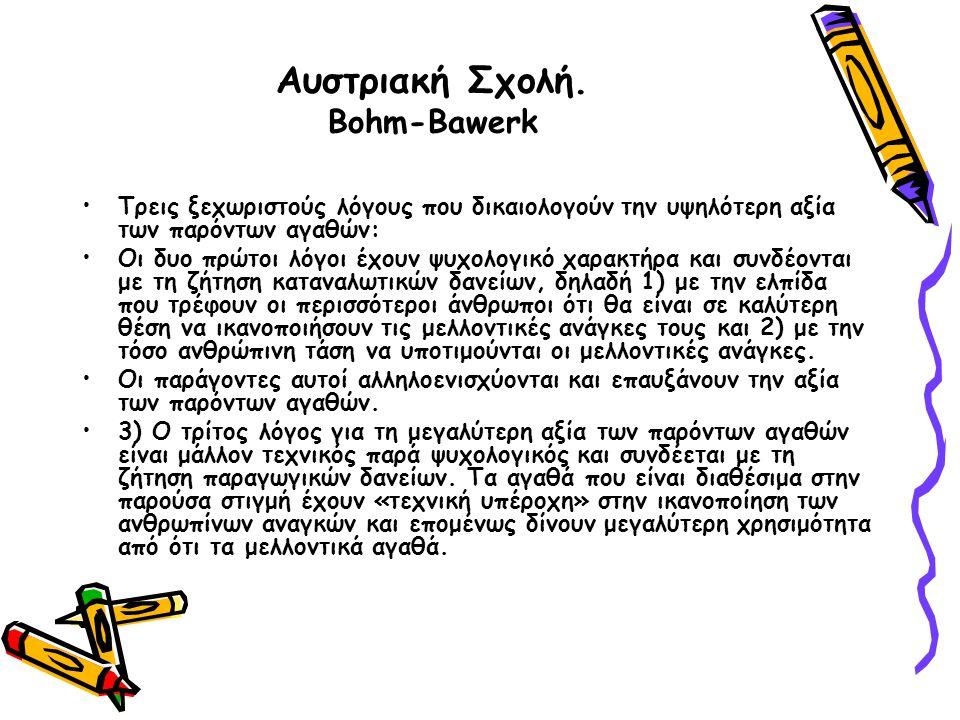 Αυστριακή Σχολή. Bohm-Bawerk Τρεις ξεχωριστούς λόγους που δικαιολογούν την υψηλότερη αξία των παρόντων αγαθών: Οι δυο πρώτοι λόγοι έχουν ψυχολογικό χα
