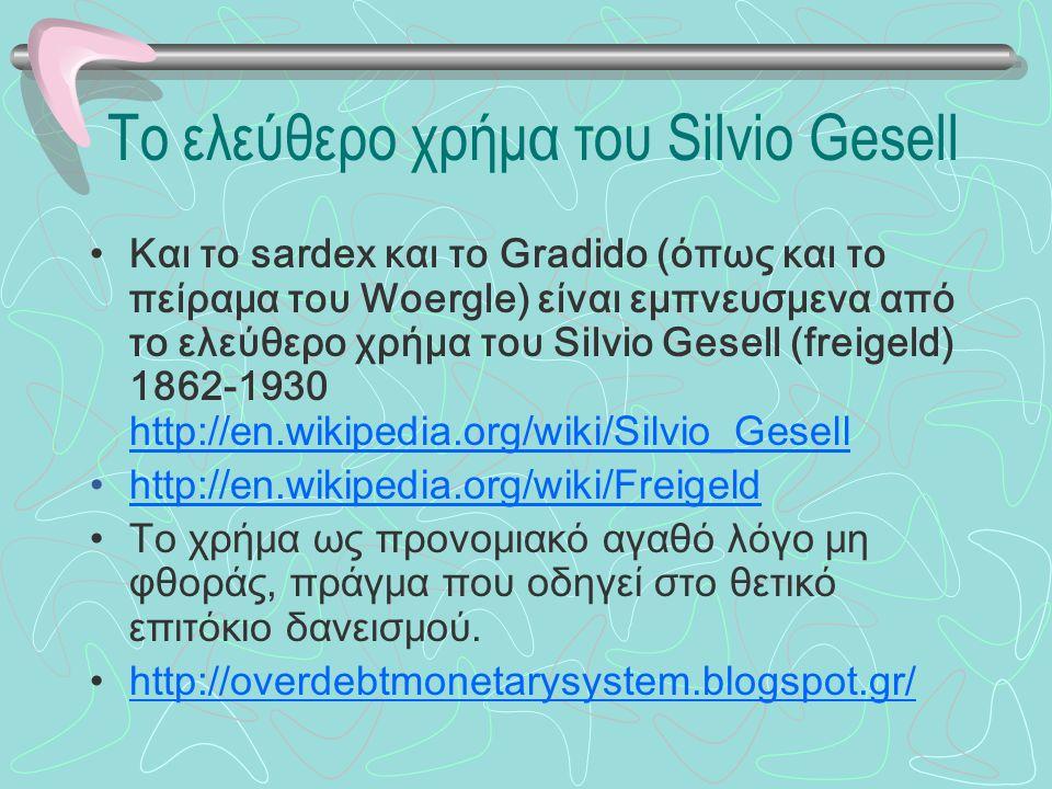 Το ελεύθερο χρήμα του Silvio Gesell Και το sardex και το Gradido (όπως και το πείραμα του Woergle) είναι εμπνευσμενα από το ελεύθερο χρήμα του Silvio Gesell (freigeld) 1862-1930 http://en.wikipedia.org/wiki/Silvio_Gesell http://en.wikipedia.org/wiki/Silvio_Gesell http://en.wikipedia.org/wiki/Freigeld Το χρήμα ως προνομιακό αγαθό λόγο μη φθοράς, πράγμα που οδηγεί στο θετικό επιτόκιο δανεισμού.