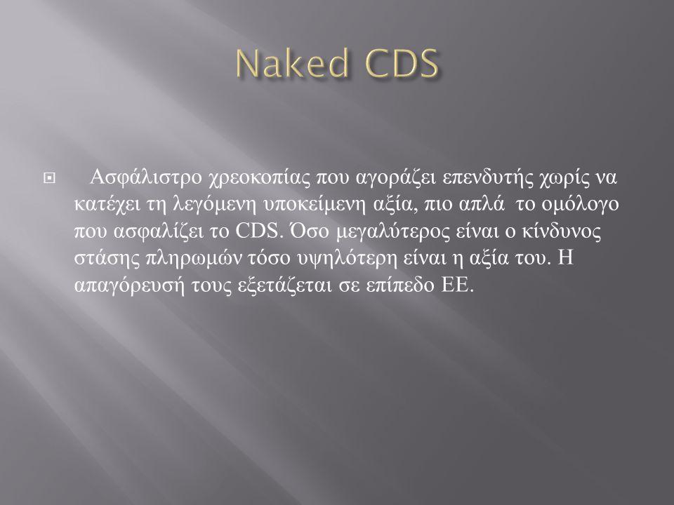  Ασφάλιστρο χρεοκοπίας που αγοράζει επενδυτής χωρίς να κατέχει τη λεγόμενη υποκείμενη αξία, πιο απλά το ομόλογο που ασφαλίζει το CDS. Όσο μεγαλύτερος