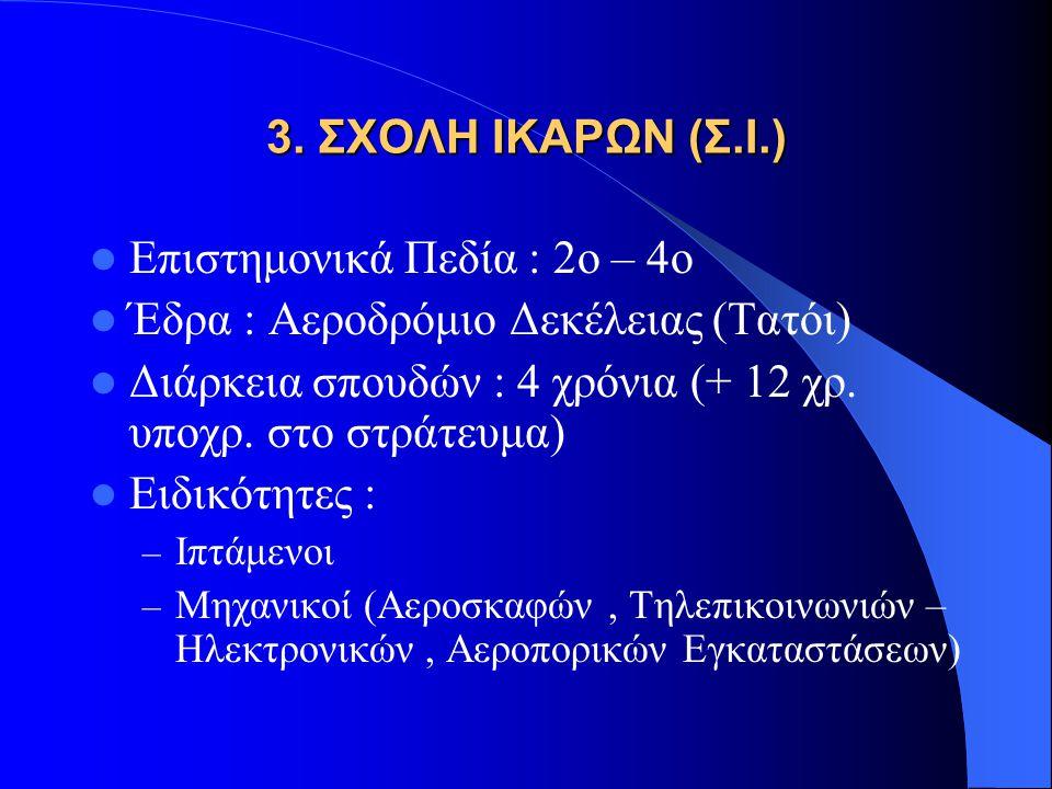 3. ΣΧΟΛΗ ΙΚΑΡΩΝ (Σ.Ι.) Επιστημονικά Πεδία : 2ο – 4ο Έδρα : Αεροδρόμιο Δεκέλειας (Τατόι) Διάρκεια σπουδών : 4 χρόνια (+ 12 χρ. υποχρ. στο στράτευμα) Ει