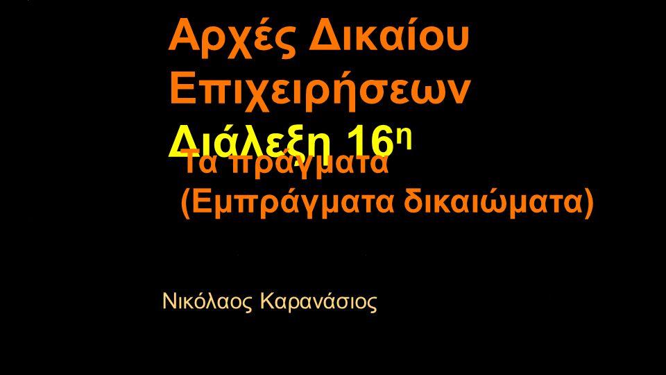 Αρχές Δικαίου Επιχειρήσεων Διάλεξη 16 η Νικόλαος Καρανάσιος Τα πράγματα (Εμπράγματα δικαιώματα)