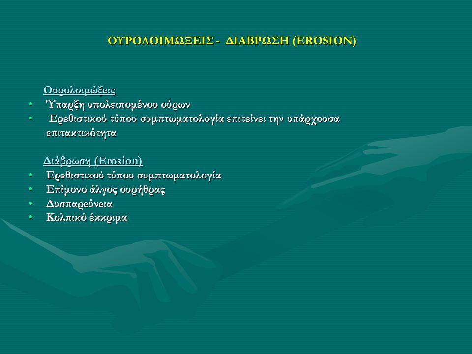 ΟΥΡΟΛΟΙΜΩΞΕΙΣ - ΔΙΑΒΡΩΣΗ (EROSION) Ουρολοιμώξεις Ουρολοιμώξεις Ύπαρξη υπολειπομένου ούρωνΎπαρξη υπολειπομένου ούρων Ερεθιστικού τύπου συμπτωματολογία