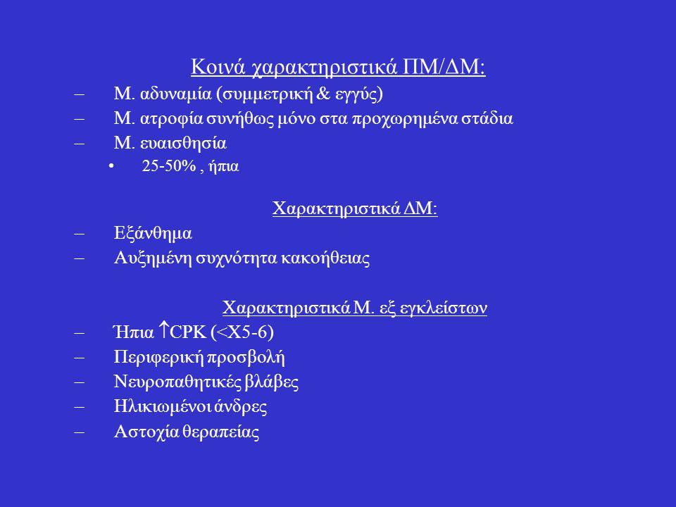 Κοινά χαρακτηριστικά ΠΜ/ΔΜ: –Μ. αδυναμία (συμμετρική & εγγύς) –Μ. ατροφία συνήθως μόνο στα προχωρημένα στάδια –Μ. ευαισθησία 25-50%, ήπια Χαρακτηριστι