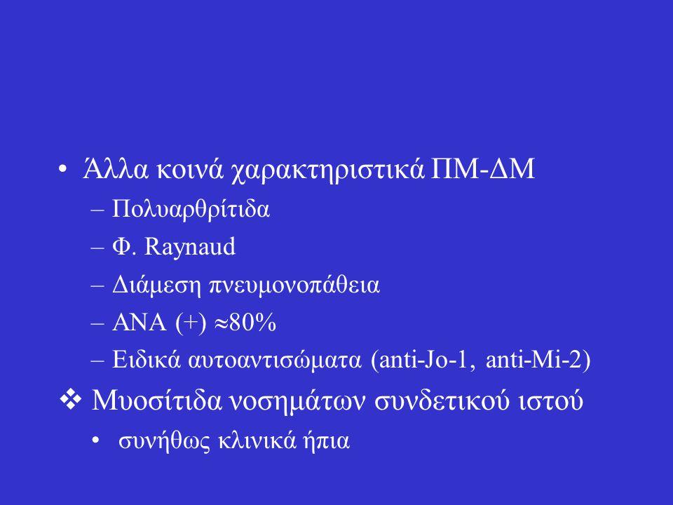 Άλλα κοινά χαρακτηριστικά ΠΜ-ΔΜ –Πολυαρθρίτιδα –Φ. Raynaud –Διάμεση πνευμονοπάθεια –ΑΝΑ (+)  80% –Ειδικά αυτοαντισώματα (anti-Jo-1, anti-Mi-2)  Μυοσ