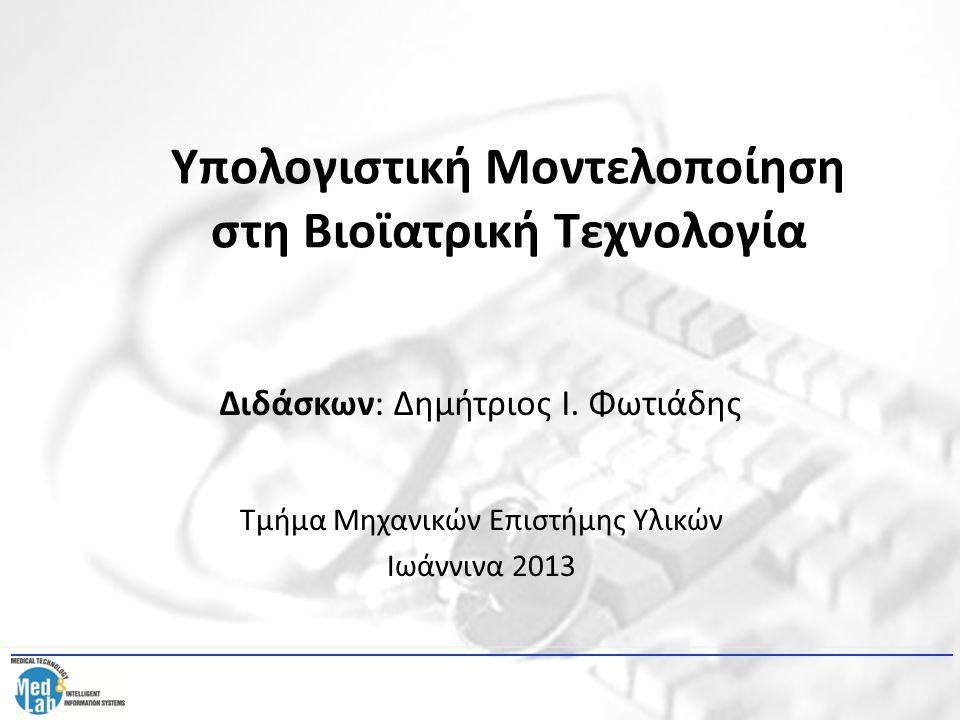 Τμήμα Μηχανικών Επιστήμης Υλικών Ιωάννινα 2013 Διδάσκων: Δημήτριος Ι. Φωτιάδης Υπολογιστική Μοντελοποίηση στη Βιοϊατρική Τεχνολογία