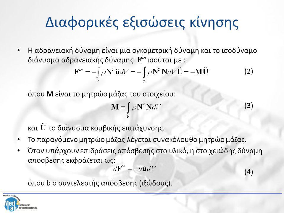 Διαφορικές εξισώσεις κίνησης Ακόμη, υπολογίζεται το διάνυσμα κομβικής απόσβεσης ως εξής: (5) όπου το μητρώο απόσβεσης στοιχείου: (6) Στη συνέχεια, αντικαθιστούμε τα διανύσματα αδρανειακών κομβικών δυνάμεων και κομβικών δυνάμεων απόσβεσης στην εξίσωση ισορροπίας στοιχείου και παίρνουμε: (7) όπου και τα μητρώα μάζας, απόσβεσης και δυσκαμψίας του συστήματος αντίστοιχα και το διάνυσμα εξωτερικής δύναμης του συστήματος που περιλαμβάνει τις συγκεντρωμένες εξωτερικές και επιφανειακές δυνάμεις.