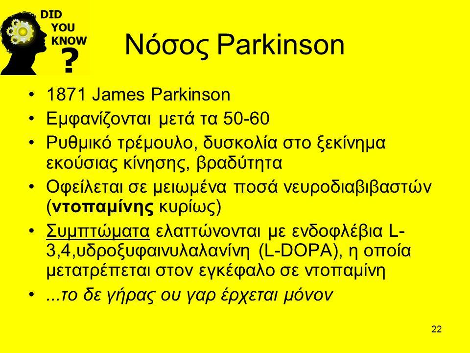 22 Νόσος Parkinson 1871 James Parkinson Εμφανίζονται μετά τα 50-60 Ρυθμικό τρέμουλο, δυσκολία στο ξεκίνημα εκούσιας κίνησης, βραδύτητα Οφείλεται σε μειωμένα ποσά νευροδιαβιβαστών (ντοπαμίνης κυρίως) Συμπτώματα ελαττώνονται με ενδοφλέβια L- 3,4,υδροξυφαινυλαλανίνη (L-DOPA), η οποία μετατρέπεται στον εγκέφαλο σε ντοπαμίνη...το δε γήρας ου γαρ έρχεται μόνον