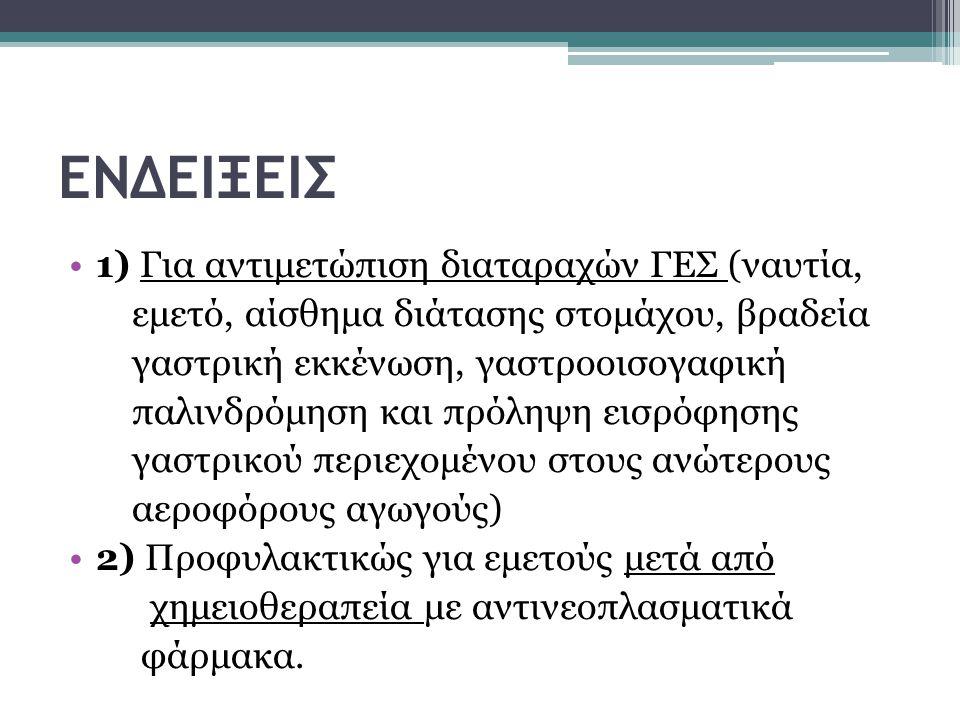 ΕΝΔΕΙΞΕΙΣ 1) Για αντιμετώπιση διαταραχών ΓΕΣ (ναυτία, εμετό, αίσθημα διάτασης στομάχου, βραδεία γαστρική εκκένωση, γαστροοισογαφική παλινδρόμηση και πρόληψη εισρόφησης γαστρικού περιεχομένου στους ανώτερους αεροφόρους αγωγούς) 2) Προφυλακτικώς για εμετούς μετά από χημειοθεραπεία με αντινεοπλασματικά φάρμακα.