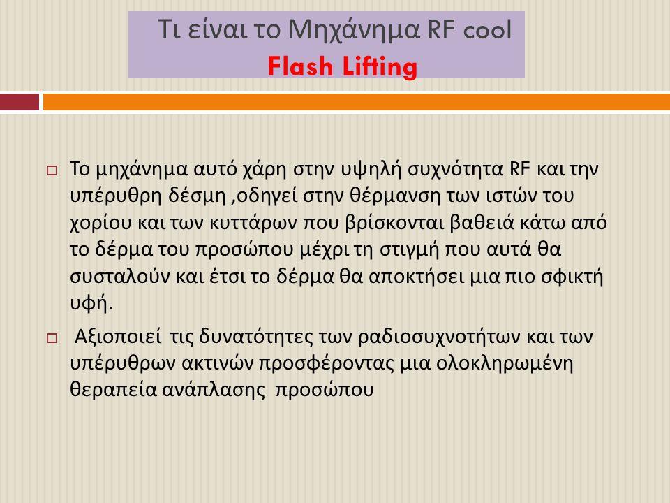 Τι είναι το Μηχάνημα RF cool Flash Lifting  Το μηχάνημα αυτό χάρη στην υψηλή συχνότητα RF και την υπέρυθρη δέσμη, οδηγεί στην θέρμανση των ιστών του
