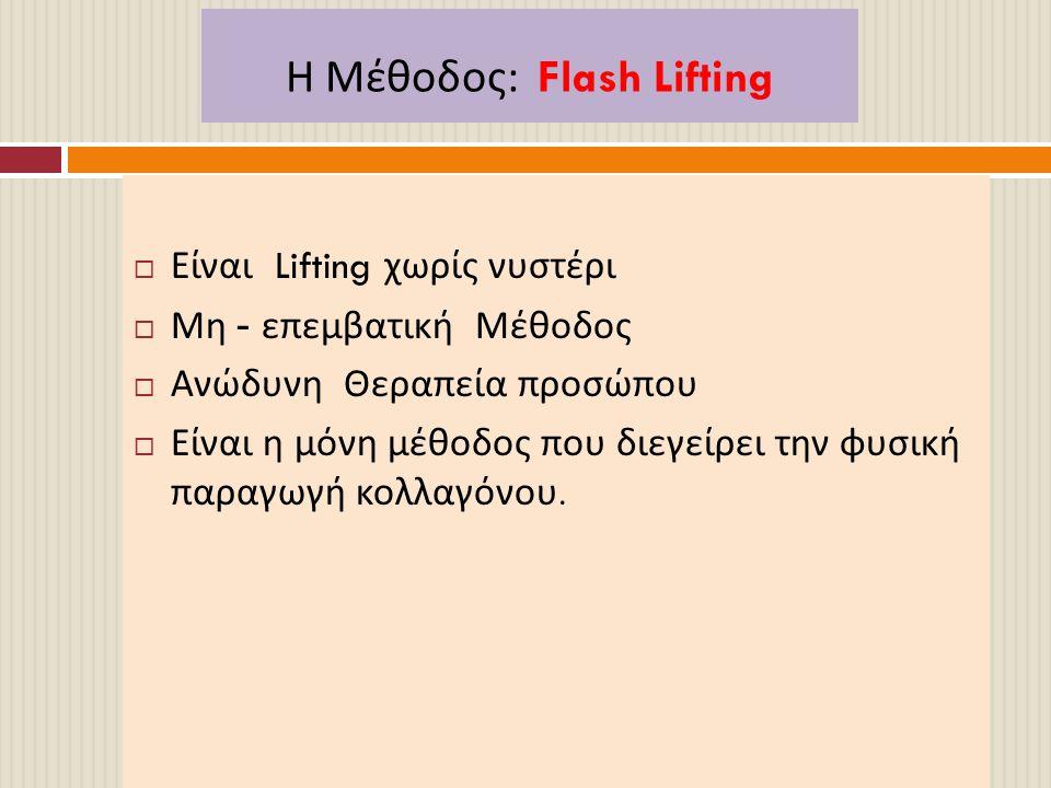 Η Μέθοδος : Flash Lifting  Είναι Lifting χωρίς νυστέρι  Μη - επεμβατική Μέθοδος  Ανώδυνη Θεραπεία προσώπου  Είναι η μόνη μέθοδος που διεγείρει την