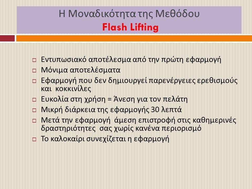 Η Μοναδικότητα της Μεθόδου Flash Lifting  Εντυπωσιακό αποτέλεσμα από την πρώτη εφαρμογή  Μόνιμα αποτελέσματα  Εφαρμογή που δεν δημιουργεί παρενέργε