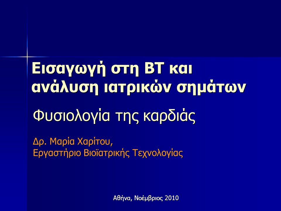Εισαγωγή στη ΒΤ και ανάλυση ιατρικών σημάτων Φυσιολογία της καρδιάς Δρ. Μαρία Χαρίτου, Εργαστήριο Βιοϊατρικής Τεχνολογίας Αθήνα, Νοέμβριος 2010