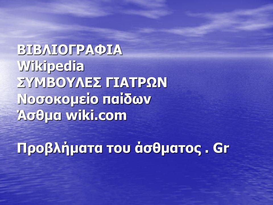 BIBΛΙΟΓΡΑΦΙΑ Wikipedia ΣΥΜΒΟΥΛΕΣ ΓΙΑΤΡΩΝ Νοσοκομείο παίδων Άσθμα wiki.com Προβλήματα του άσθματος. Gr