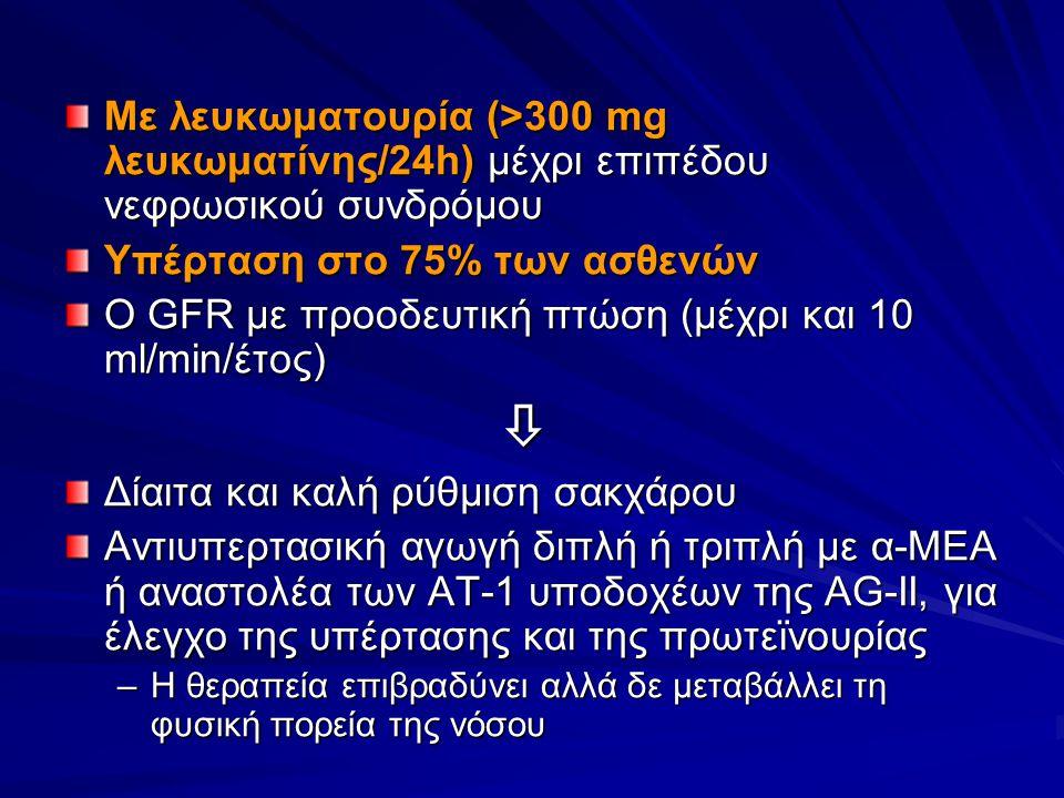 Με λευκωματουρία (>300 mg λευκωματίνης/24h) μέχρι επιπέδου νεφρωσικού συνδρόμου Υπέρταση στο 75% των ασθενών Ο GFR με προοδευτική πτώση (μέχρι και 10 ml/min/έτος)  Δίαιτα και καλή ρύθμιση σακχάρου Αντιυπερτασική αγωγή διπλή ή τριπλή με α-ΜΕΑ ή αναστολέα των ΑΤ-1 υποδοχέων της AG-II, για έλεγχο της υπέρτασης και της πρωτεϊνουρίας –Η θεραπεία επιβραδύνει αλλά δε μεταβάλλει τη φυσική πορεία της νόσου