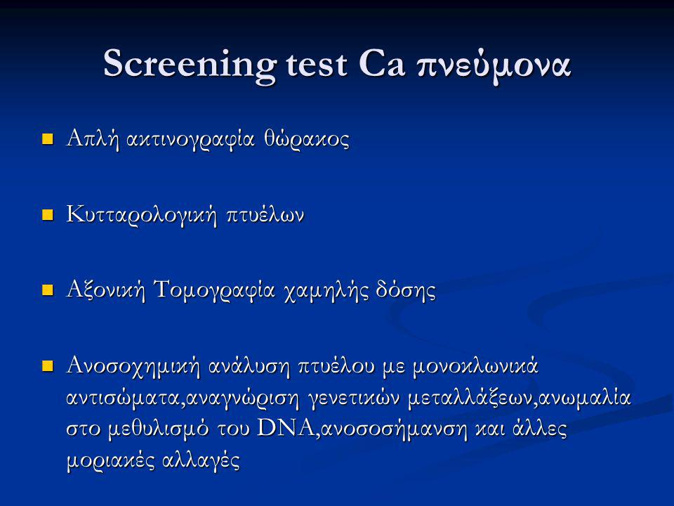 Screening test Ca πνεύμονα Απλή ακτινογραφία θώρακος Απλή ακτινογραφία θώρακος Κυτταρολογική πτυέλων Κυτταρολογική πτυέλων Αξονική Τομογραφία χαμηλής δόσης Αξονική Τομογραφία χαμηλής δόσης Ανοσοχημική ανάλυση πτυέλου με μονοκλωνικά αντισώματα,αναγνώριση γενετικών μεταλλάξεων,ανωμαλία στο μεθυλισμό του DNA,ανοσοσήμανση και άλλες μοριακές αλλαγές Ανοσοχημική ανάλυση πτυέλου με μονοκλωνικά αντισώματα,αναγνώριση γενετικών μεταλλάξεων,ανωμαλία στο μεθυλισμό του DNA,ανοσοσήμανση και άλλες μοριακές αλλαγές
