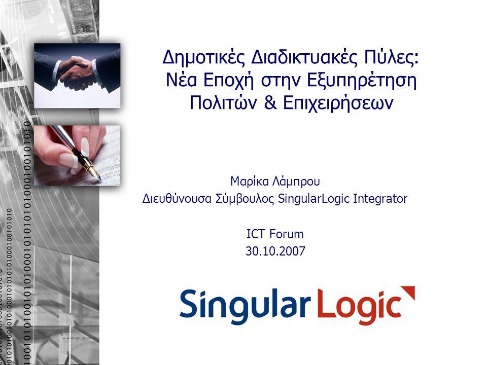 Δημοτικές Διαδικτυακές Πύλες: Νέα Εποχή στην Εξυπηρέτηση Πολιτών & Επιχειρήσεων Μαρίκα Λάμπρου Διευθύνουσα Σύμβουλος SingularLogic Integrator ICT Foru