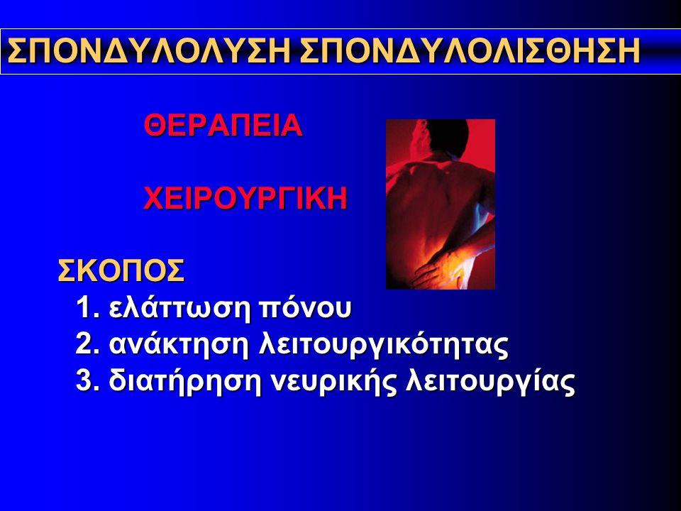 ΣΠΟΝΔΥΛΟΛYΣΗ ΣΠΟΝΔΥΛΟΛΙΣΘΗΣΗ ΘΕΡΑΠΕΙΑ ΧΕΙΡΟΥΡΓΙΚΗ ΣΚΟΠΟΣ 1. ελάττωση πόνου 2. ανάκτηση λειτουργικότητας 3. διατήρηση νευρικής λειτουργίας