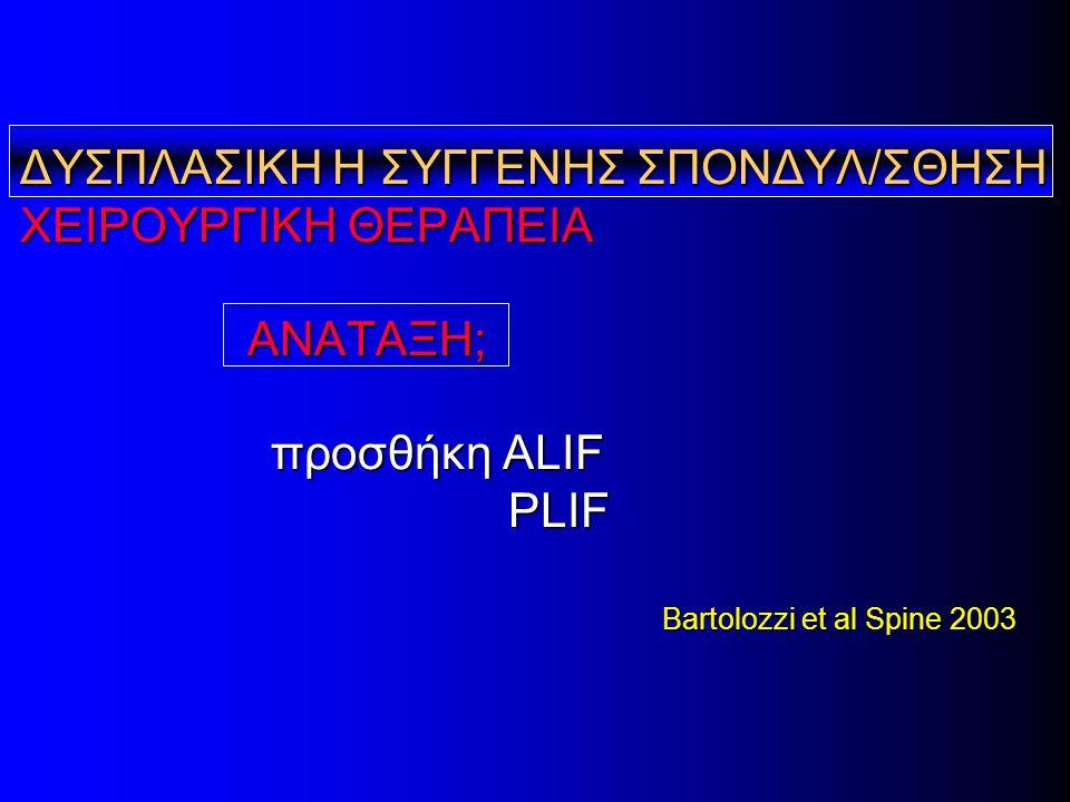 ΔΥΣΠΛΑΣΙΚΗ Η ΣΥΓΓΕΝΗΣ ΣΠΟΝΔΥΛ/ΣΘΗΣΗ ΧΕΙΡΟΥΡΓΙΚΗ ΘΕΡΑΠΕΙΑ ΑΝΑΤΑΞΗ; προσθήκη ALIF PLIF Bartolozzi et al Spine 2003