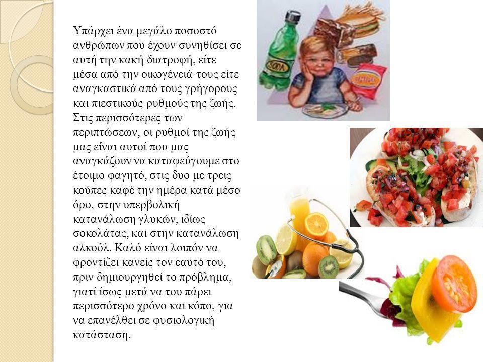 Υπάρχει ένα μεγάλο ποσοστό ανθρώπων που έχουν συνηθίσει σε αυτή την κακή διατροφή, είτε μέσα από την οικογένειά τους είτε αναγκαστικά από τους γρήγορους και πιεστικούς ρυθμούς της ζωής.