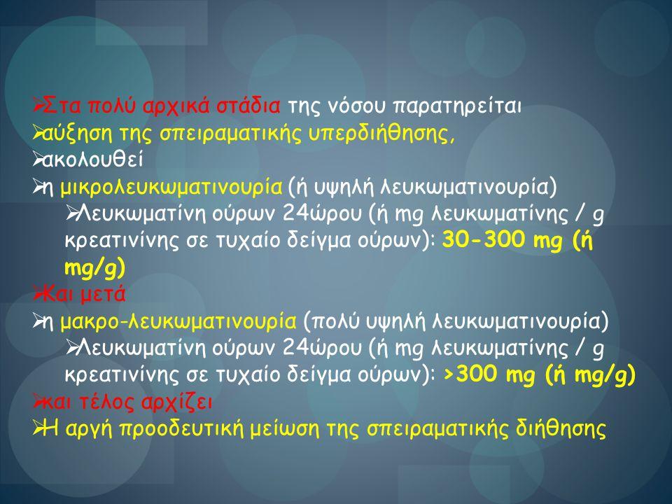  Στα πολύ αρχικά στάδια της νόσου παρατηρείται  αύξηση της σπειραματικής υπερδιήθησης,  ακολουθεί  η μικρολευκωματινουρία (ή υψηλή λευκωματινουρία